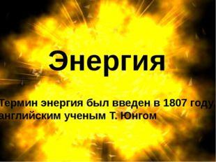 Энергия Термин энергия был введен в 1807 году, английским ученым Т. Юнгом