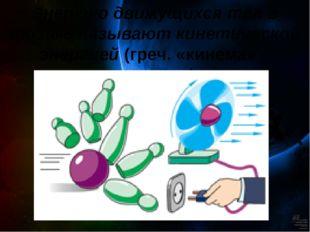 Энергию движущихся тел в физике называют кинетической энергией (греч. «кинема