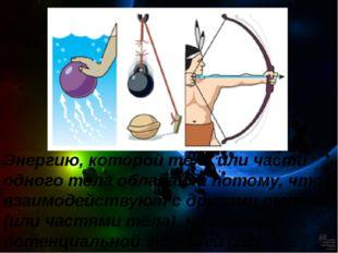 Энергию, которой тела или части одного тела обладают потому, что взаимодейств
