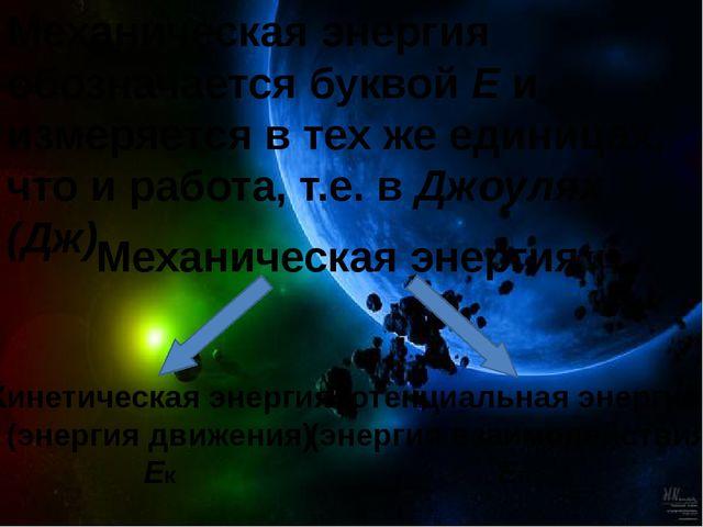 Механическая энергия обозначается буквой Е и измеряется в тех же единицах, чт...