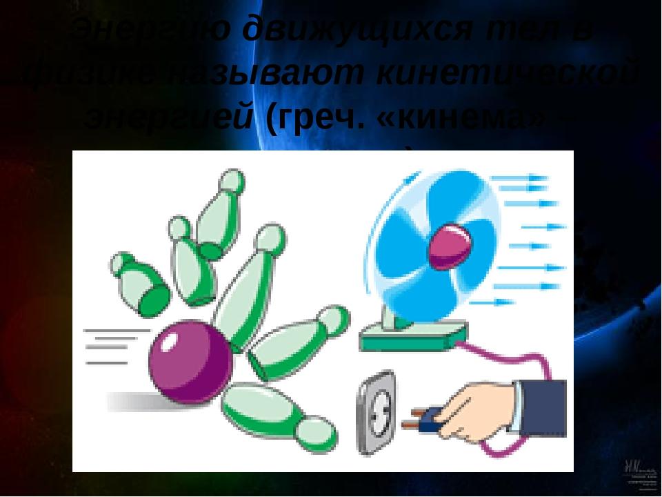 Энергию движущихся тел в физике называют кинетической энергией (греч. «кинема...