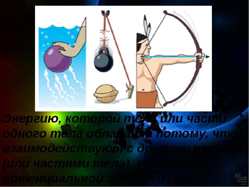 Энергию, которой тела или части одного тела обладают потому, что взаимодейств...