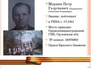 Маркин Петр Георгиевич (Прадедушка Панаскина Владимира) Звание: лейтенант в Р
