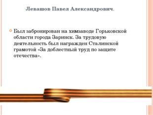 Левашов Павел Александрович. Был забронирован на химзаводе Горьковской област