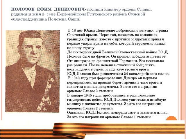 ПОЛОЗОВ ЕФИМ ДЕНИСОВИЧ- полный кавалер ордена Славы, родился и жил в селе Пер...