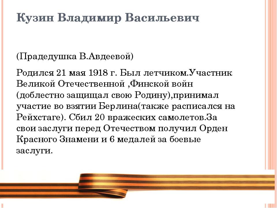 Кузин Владимир Васильевич (Прадедушка В.Авдеевой) Родился 21 мая 1918 г. Был...