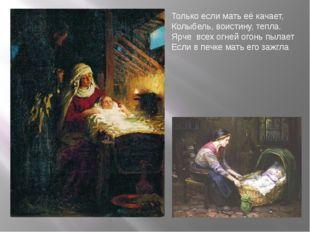 Только если мать её качает, Колыбель, воистину, тепла. Ярче всех огней огонь