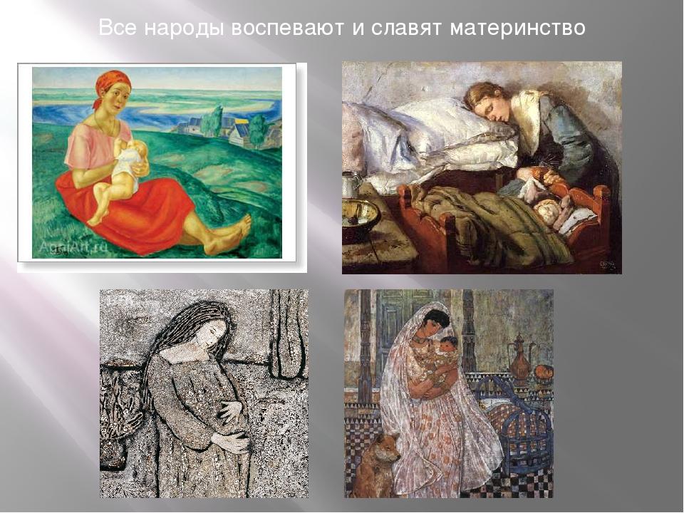 Все народы воспевают и славят материнство Все народы воспевают и славят матер...