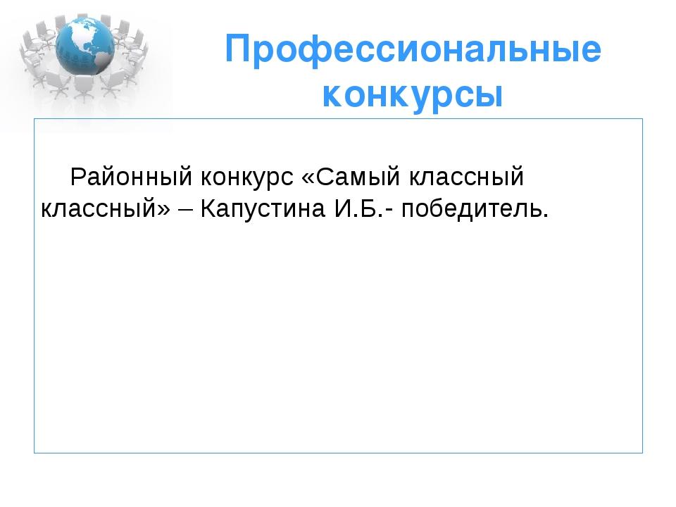 Профессиональные конкурсы Районный конкурс «Самый классный классный» – Капуст...