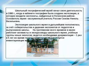 Школьный географический музей начал свою деятельность в 1980 г., когда в к