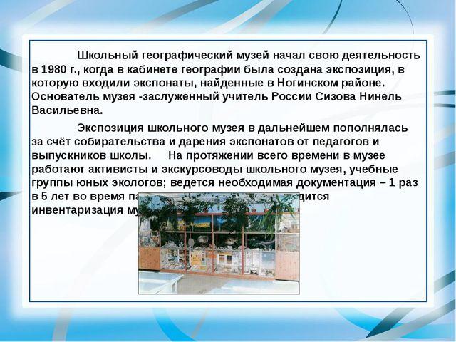 Школьный географический музей начал свою деятельность в 1980 г., когда в к...