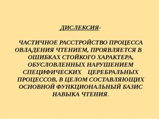 ДИСЛЕКСИЯ- ЧАСТИЧНОЕ РАССТРОЙСТВО ПРОЦЕССА ОВЛАДЕНИЯ ЧТЕНИЕМ, ПРОЯВЛЯЕТСЯ В