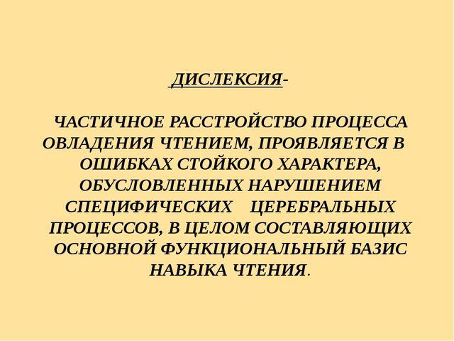 ДИСЛЕКСИЯ- ЧАСТИЧНОЕ РАССТРОЙСТВО ПРОЦЕССА ОВЛАДЕНИЯ ЧТЕНИЕМ, ПРОЯВЛЯЕТСЯ В...