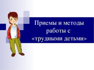 Приемы и методы работы с «трудными детьми»