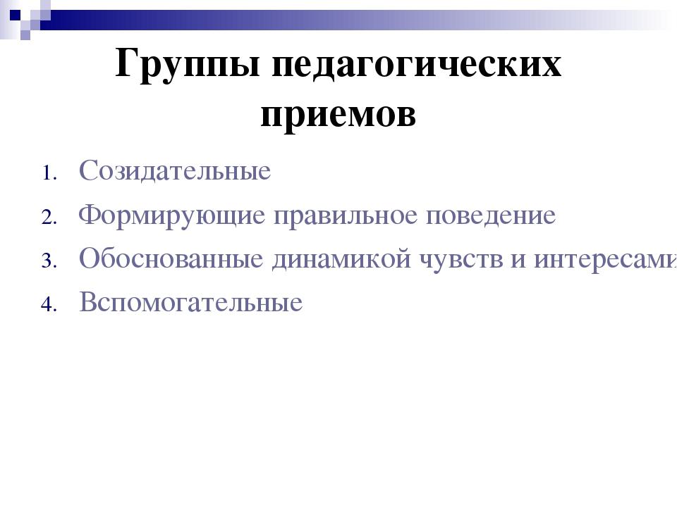 Группы педагогических приемов Созидательные Формирующие правильное поведение...