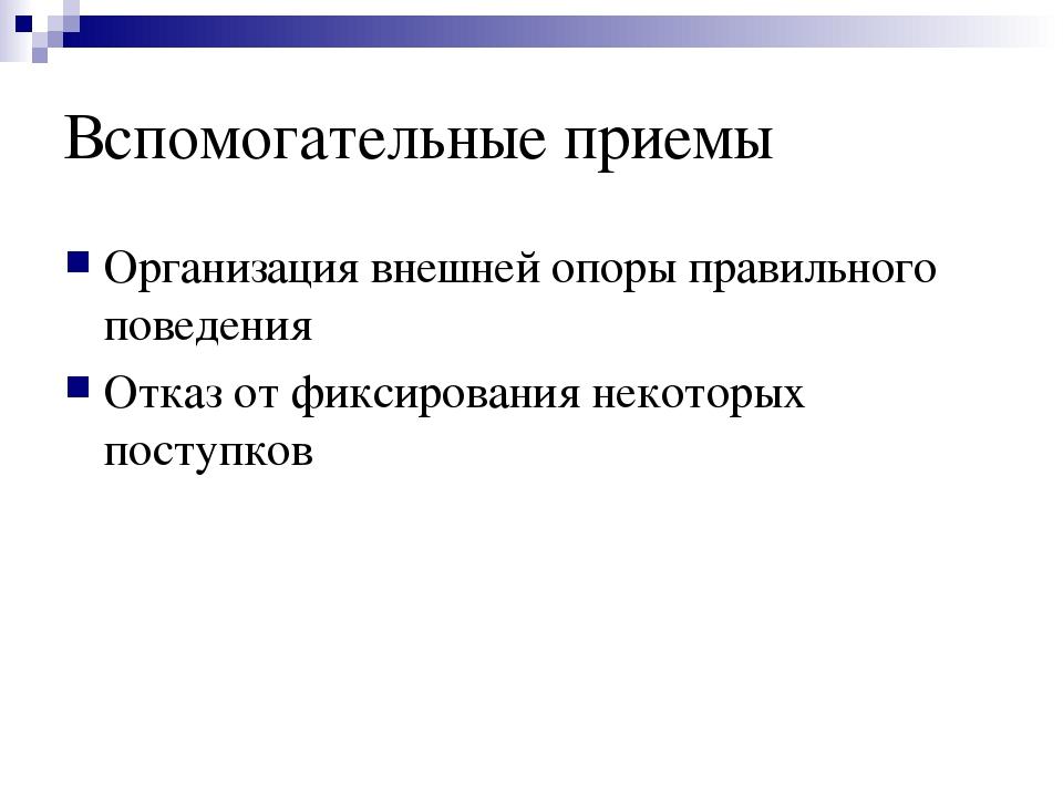Вспомогательные приемы Организация внешней опоры правильного поведения Отказ...