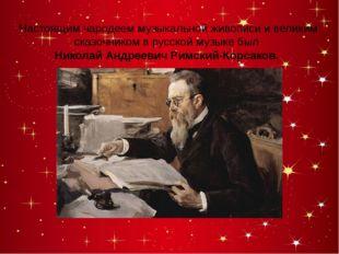 Настоящим чародеем музыкальной живописи и великим сказочником в русской музы