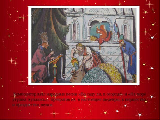 Композитор взял народные песни «Во саду ли, в огороде» и «На море утушка куп...