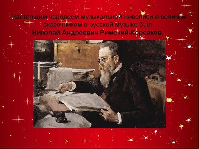 Настоящим чародеем музыкальной живописи и великим сказочником в русской музы...