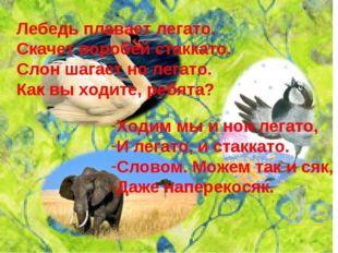 Лебедь плавает легато. Скачет воробей стаккато. Слон шагает но легато. Как вы