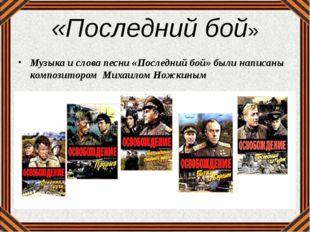 «Последний бой» Музыка и слова песни «Последний бой» были написаны композитор