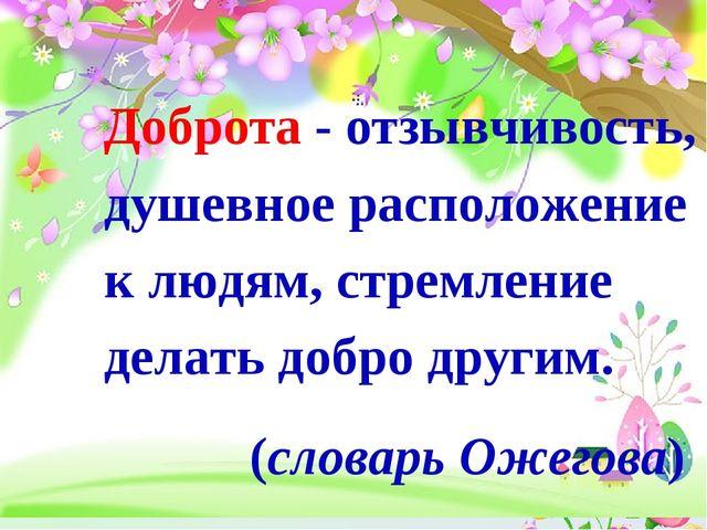 Доброта - отзывчивость, душевное расположение к людям, стремление делать д...