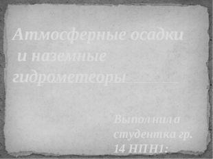 Выполнила студентка гр. 14 НПН1: Пятаева Наталья Атмосферные осадки и наземны