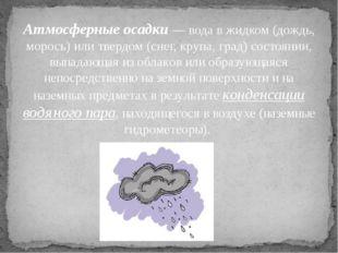Атмосферные осадки — вода в жидком (дождь, морось) или твердом (снег, крупа,