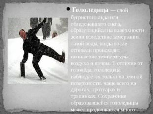 Гололедица— слой бугристого льда или обледеневшего снега, образующийся на по