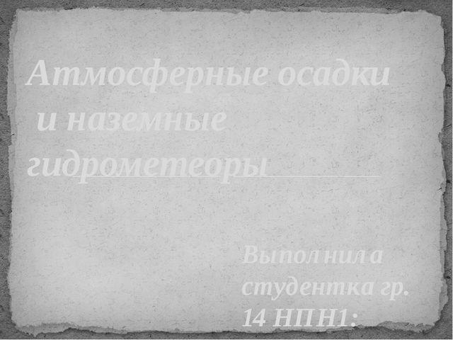 Выполнила студентка гр. 14 НПН1: Пятаева Наталья Атмосферные осадки и наземны...