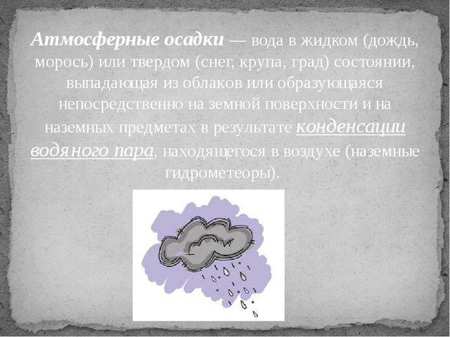 Атмосферные осадки — вода в жидком (дождь, морось) или твердом (снег, крупа,...