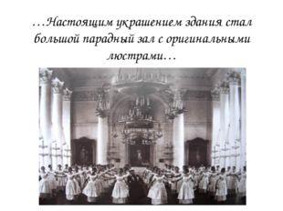 …Настоящим украшением здания стал большой парадный зал с оригинальными люстра