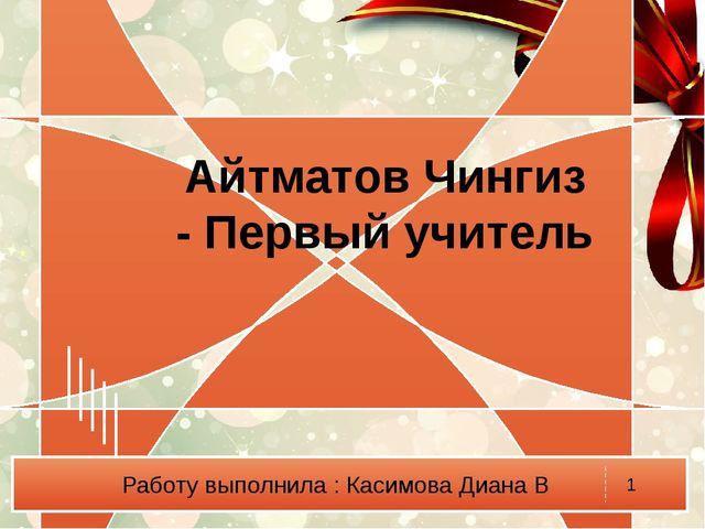Работу выполнила : Касимова Диана В Айтматов Чингиз - Первый учитель