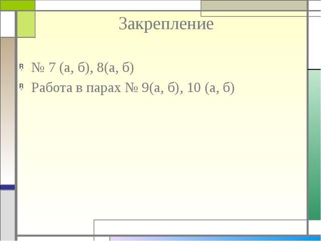 Закрепление № 7 (а, б), 8(а, б) Работа в парах № 9(а, б), 10 (а, б)
