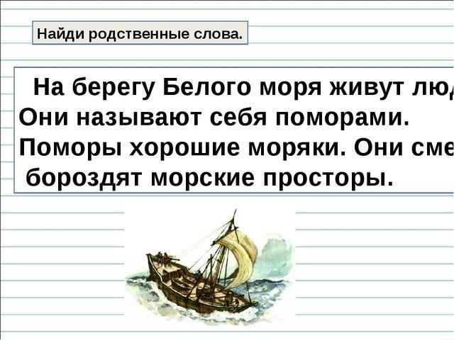 Найди родственные слова. На берегу Белого моря живут люди. Они называют себя...