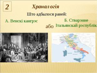 Што адбылося раней: 2 або А. Венскі кангрэс Б. Стварэнне Італьянскай рэспублі