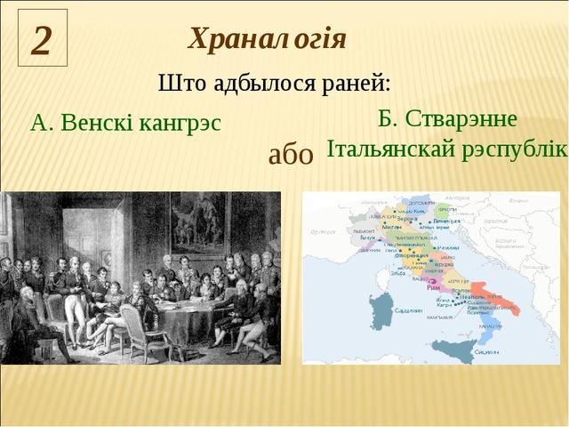 Што адбылося раней: 2 або А. Венскі кангрэс Б. Стварэнне Італьянскай рэспублі...