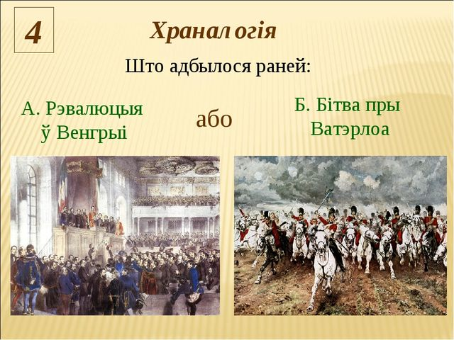 Што адбылося раней: 4 або А. Рэвалюцыя ў Венгрыі Б. Бітва пры Ватэрлоа Хранал...