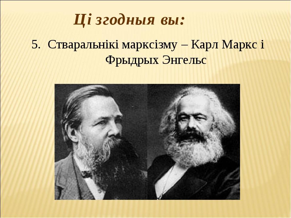 Ці згодныя вы: 5. Стваральнікі марксізму – Карл Маркс і Фрыдрых Энгельс