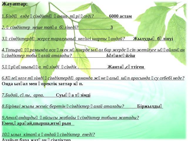 Жауаптар: 1.Біздің елде өсімдіктің қанша түрі өседі? 6000 астам 2. Өсімдіктер...