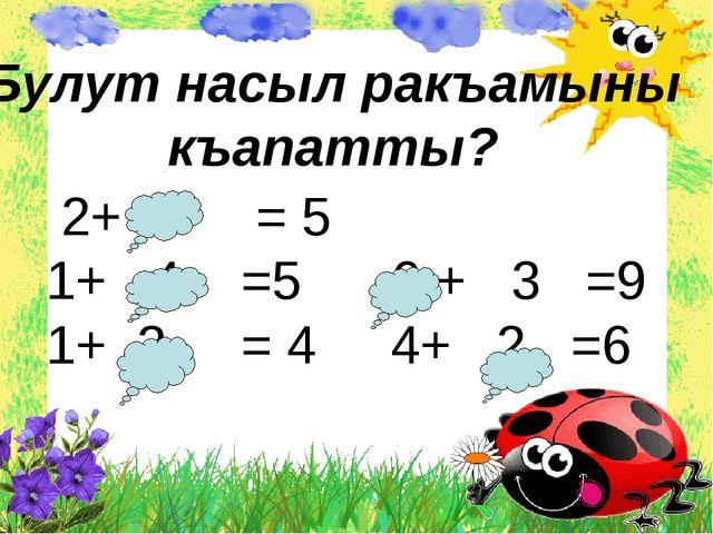 2+ 3 = 5 1+ 4 =5 6 + 3 =9 1+ 3 = 4 4+ 2 =6 Булут насыл ракъамыны къапатты?