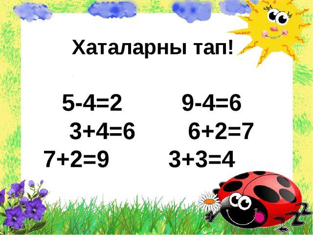 Хаталарны тап! 5-4=2 9-4=6 3+4=6 6+2=7 7+2=9 3+3=4