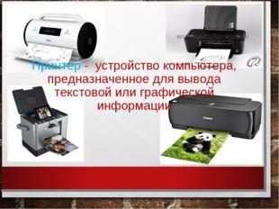 Принтер - устройство компьютера, предназначенное для вывода текстовой или гр