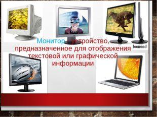 Монитор - устройство, предназначенное для отображения текстовой или графическ