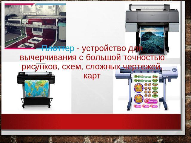 Плоттер - устройство для вычерчивания с большой точностью рисунков, схем, сло...