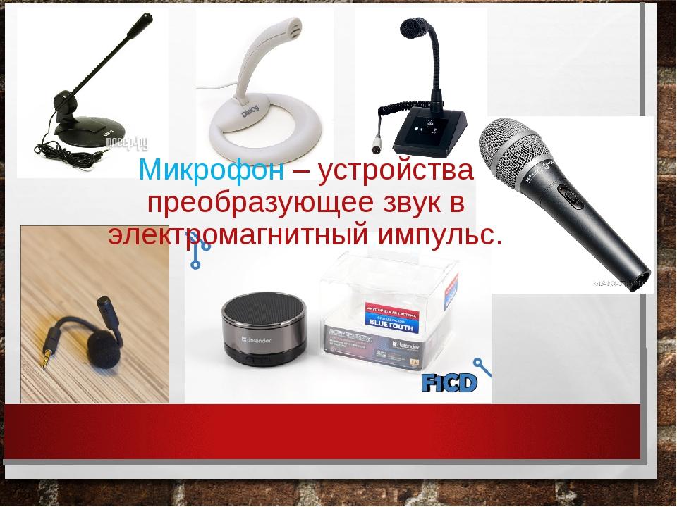 Микрофон – устройства преобразующее звук в электромагнитный импульс.