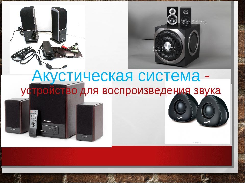 Акустическая система - устройство для воспроизведения звука