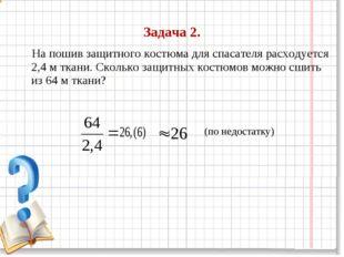 Задача 2. На пошив защитного костюма для спасателя расходуется 2,4 м ткани. С