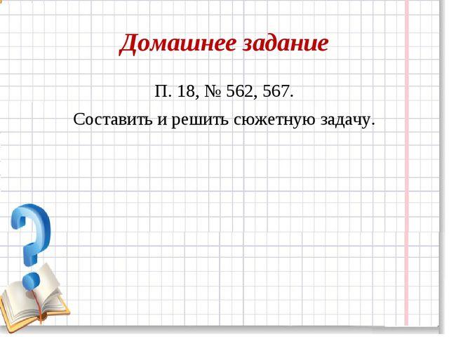 Домашнее задание П. 18, № 562, 567. Составить и решить сюжетную задачу.