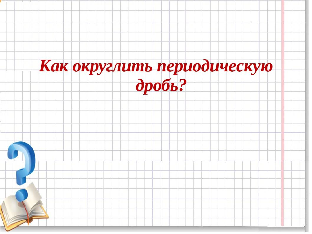 Как округлить периодическую дробь?